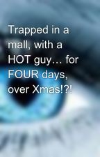 Trapped in a mall, with a HOT guy… for FOUR days, over Xmas!?! by Lozza_95