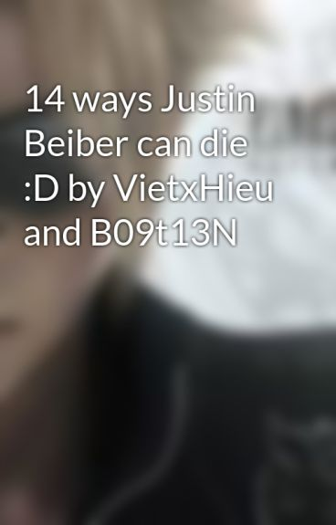 14 ways Justin Beiber can die :D by VietxHieu and B09t13N by B09t13N