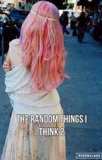 The Random Things I Think 2 by MaryIsOnFire