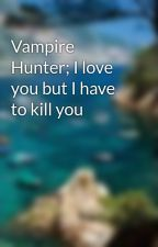 Vampire Hunter; I love you but I have to kill you by JoGa96