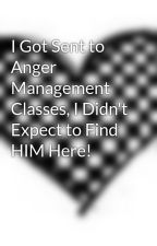 I Got Sent to Anger Management Classes, I Didn't Expect to Find HIM Here! by BreezyLoVe
