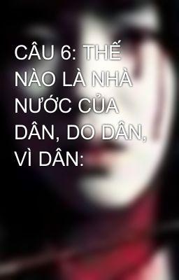 CÂU 6: THẾ NÀO LÀ NHÀ NƯỚC CỦA DÂN, DO DÂN, VÌ DÂN: