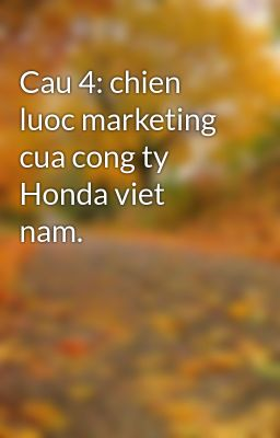 Cau 4: chien luoc marketing cua cong ty Honda viet nam.