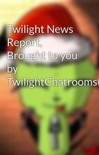 Twilight News Report, Brought to you by TwilightChatrooms(: by TwilightChatrooms
