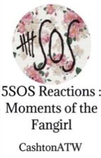 5sos Reactions: Moments of the Fangirl by CashtonATW