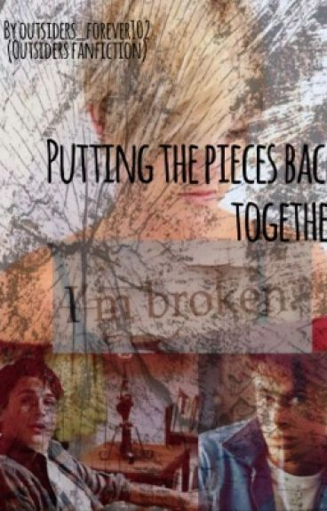 Putting the Pieces back together (outsiders fanfic: sequel to broken to pieces