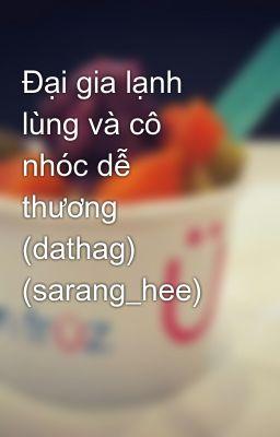 Đại gia lạnh lùng và cô nhóc dễ thương (dathag) (sarang_hee)