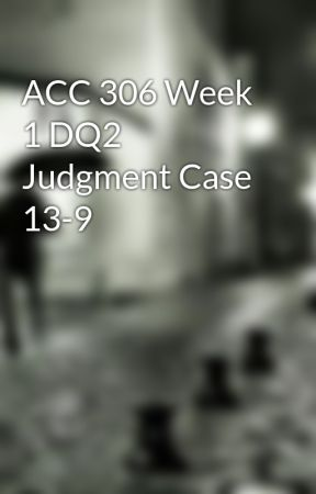 ACC 306 Week 1 DQ2 Judgment Case 13-9 by isoutealper1986