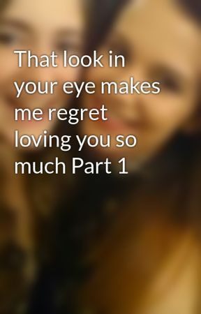 That look in your eye makes me regret loving you so much Part 1 by Taylorr198