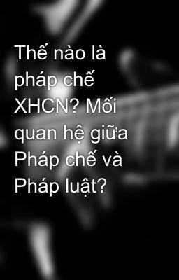 Thế nào là pháp chế XHCN? Mối quan hệ giữa Pháp chế và Pháp luật?