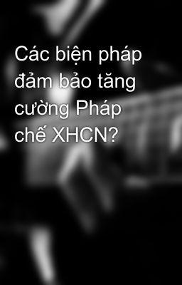 Các biện pháp đảm bảo tăng cường Pháp chế XHCN?
