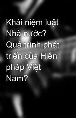 Khái niệm luật Nhà nước? Quá trình phát triển của Hiến pháp Việt Nam?