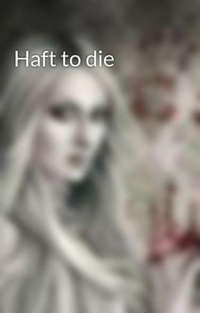 Haft to die by scarlit