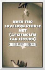 When Two Lovelorn People Met (AFGITMOLFM Fan Fiction) by LillMissBlue