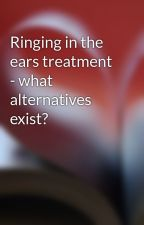Ringing in the ears treatment - what alternatives exist? by salt8delete