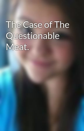 The Case of The Questionable Meat. by HaileyOhBaby