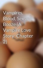 Vampires, Blood, Sex and Booze {A Vampire Love Story: Chapter 2} by TheEmoBacon