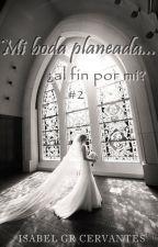 Mi boda planeada... ¿al fin por mí? [#2] |PAUSADA| by IsabelGCervantes