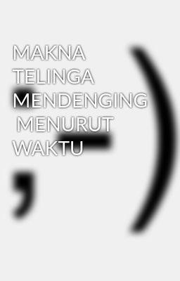 MAKNA  TELINGA MENDENGING  MENURUT WAKTU