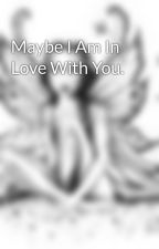 Maybe I Am In Love With You. by jamierey