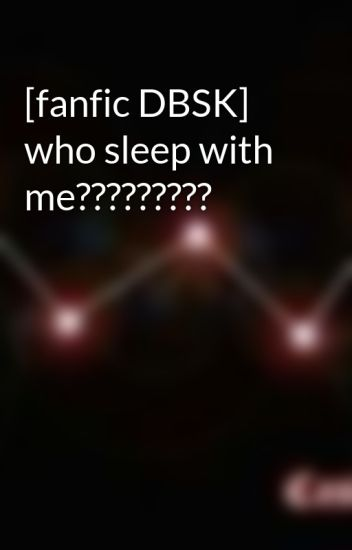 [fanfic DBSK] who sleep with me?????????