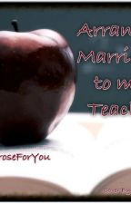 Arranged Marriage To My Teacher And More by AroseForYou