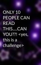 ONLY 10 PEOPLE CAN READ THIS.....CAN YOU??! <yes, this is a challenge> by emyjoe5