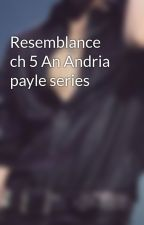 Resemblance ch 5 An Andria payle series by NotAliceinWonder