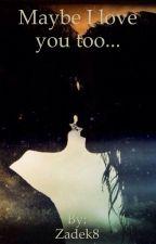 Maybe I love you too... by Zadek8