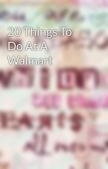 20 Things To Do At A Walmart by guitargirl247
