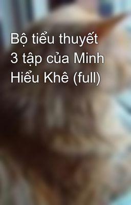 Bộ tiểu thuyết 3 tập của Minh Hiểu Khê (full)