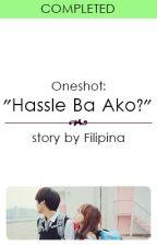 "(Oneshot) ""Hassle Ba Ako?"" by Filipina"