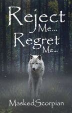 Reject Me... Regret Me... by MaskedScorpian