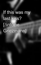 If this was my last kiss? [∆ntoine Griezmann] by hopethdstnx
