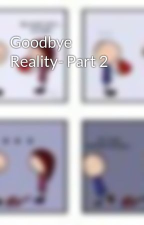 Goodbye Reality- Part 2 by Alexxx101