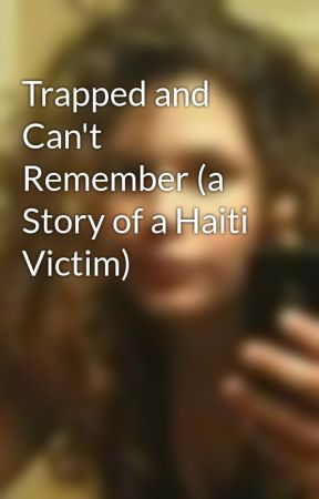 Trapped and Can't Remember (a Story of a Haiti Victim) by AmbOfTheNinjas