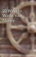 20 Ways to Waste Your Money by aru686