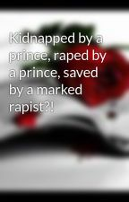 Kidnapped by a prince, raped by a prince, saved by a marked rapist?! by GangstaMadz