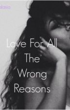 Love For All The Wrong Reasons. by kyralasia