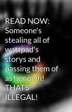 READ NOW: Someone's stealing all of wattpad's storys and passing them of as her own! THATS ILLEGAL! by ItsRainingDeath