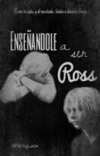Enseñandole a ser Ross. {Editando} by DesyLour