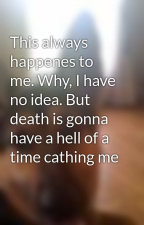 This always happenes to me. Why, I have no idea. But death is gonna have a hell of a time cathing me by shadowhunter101