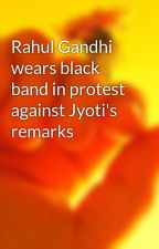 Rahul Gandhi wears black band in protest against Jyoti's remarks by misterin0