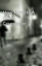 How To Write A Great Coverletter by danialrun36