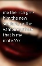 me the rich girl- him the new student, or the vampire prince that is my mate???? by mikagirll