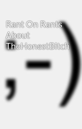 Rant On Rants About TheHonestBitch by RealityCheck