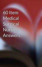 60 Item Medical Surgical Nursing Answers by free2rhymeepo123
