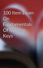 100 Item Exam On Fundamentals Of Nursing Keys by free2rhymeepo123