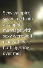 Sexy vampire saved me from arranged marriage with sexy werewolf n now they're both fighting over me! by AfterP_BeforeR