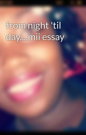 from night 'til day....mii essay by xquirkyndsweetx